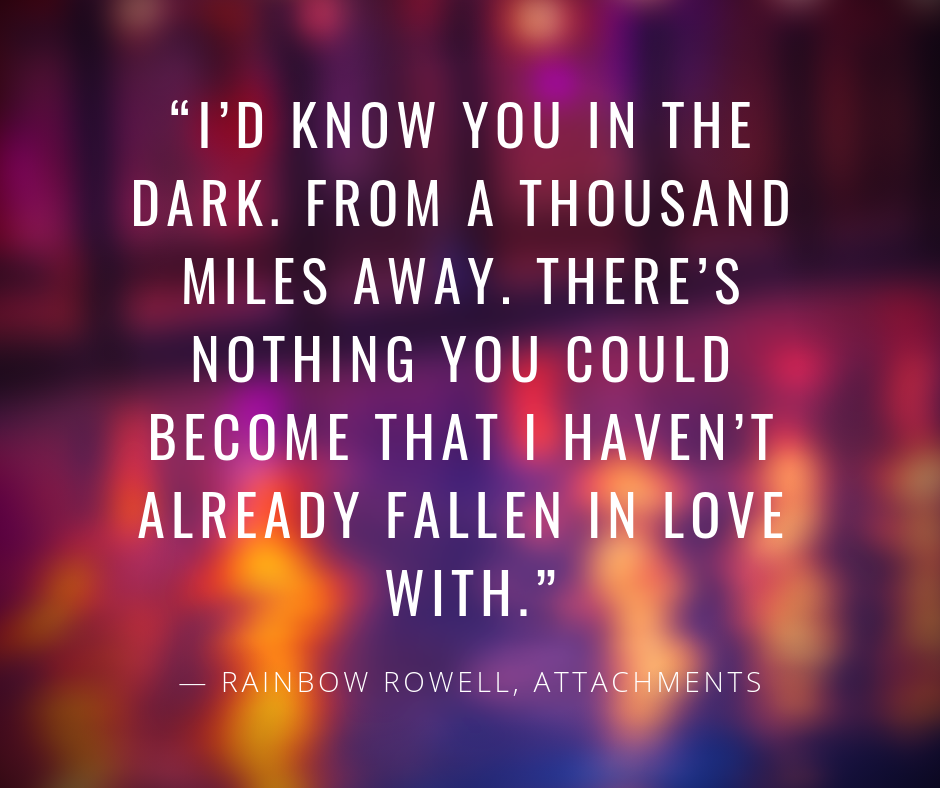 """I'd know you in the dark. From a thousand miles away. There's nothing you could become that I haven't already fallen in love with."" — Rainbow Rowell, Attachments"