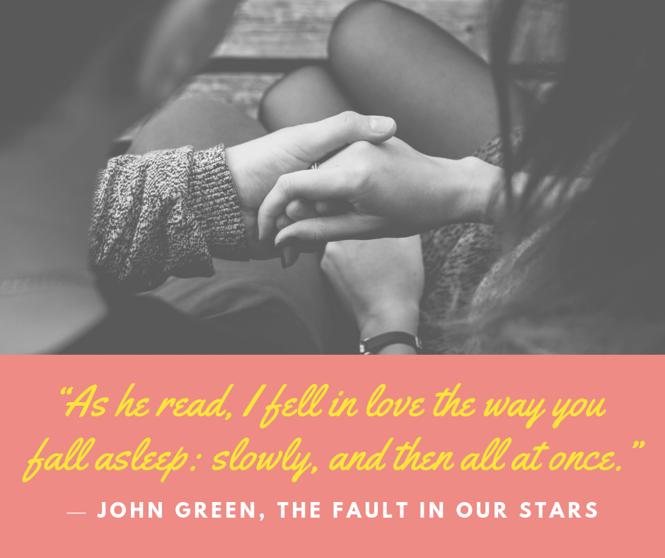 """As he read, I fell in love the way you fall asleep: slowly, and then all at once."" — John Green, The Fault in Our Stars"
