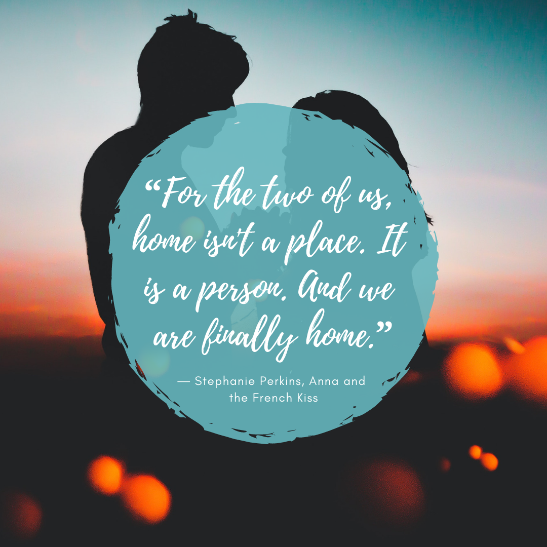 """For the two of us, home isn't a place. It is a person. And we are finally home."" — Stephanie Perkins, Anna and the French Kiss"