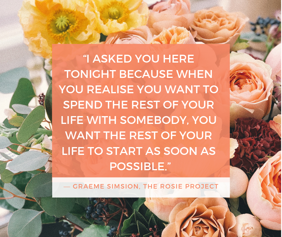 """I asked you here tonight because when you realise you want to spend the rest of your life with somebody, you want the rest of your life to start as soon as possible."" — Graeme Simsion, The Rosie Project"