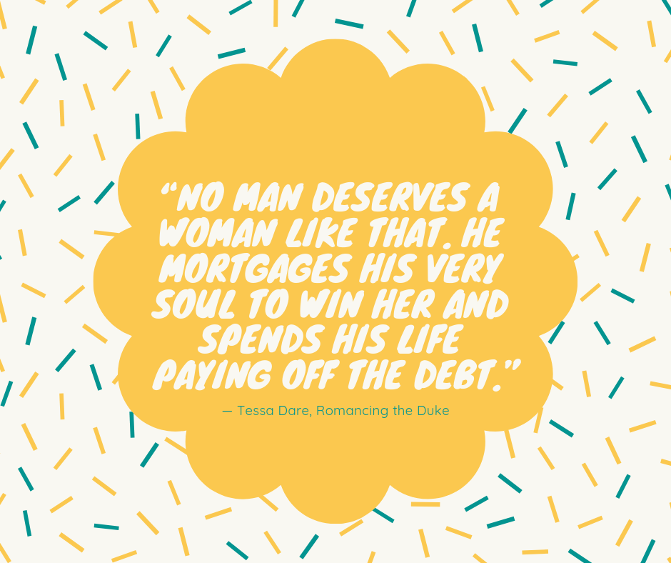 """No man deserves a woman like that. He mortgages his very soul to win her and spends his life paying off the debt."" — Tessa Dare, Romancing the Duke"