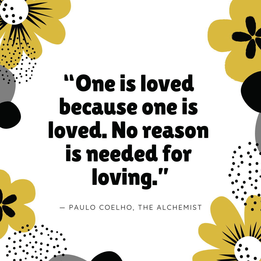 """One is loved because one is loved. No reason is needed for loving."" — Paulo Coelho, The Alchemist"