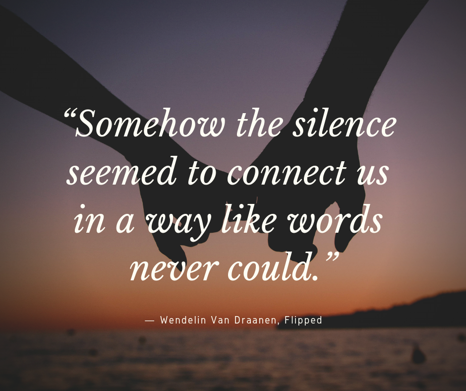 """Somehow the silence seemed to connect us in a way like words never could."" — Wendelin Van Draanen, Flipped"