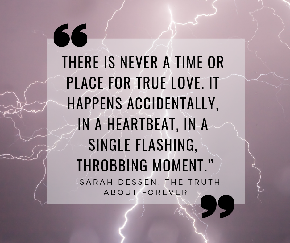 """There is never a time or place for true love. It happens accidentally, in a heartbeat, in a single flashing, throbbing moment."" — Sarah Dessen, The Truth About Forever"